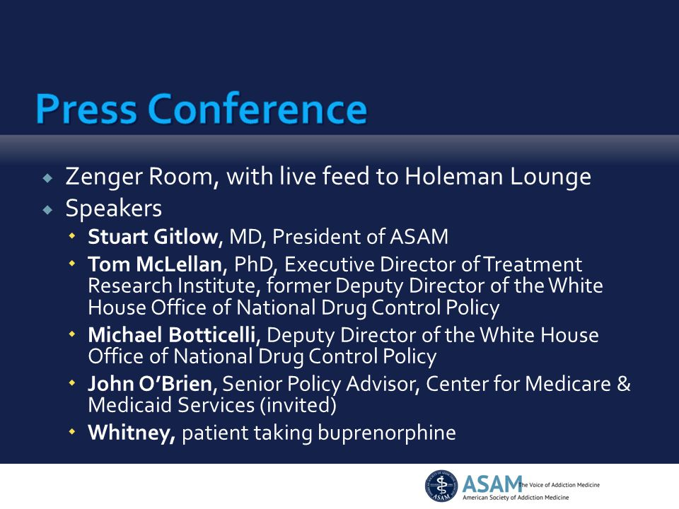  Zenger Room, with live feed to Holeman Lounge  Speakers  Stuart Gitlow, MD, President of ASAM  Tom McLellan, PhD, Executive Director of Treatment