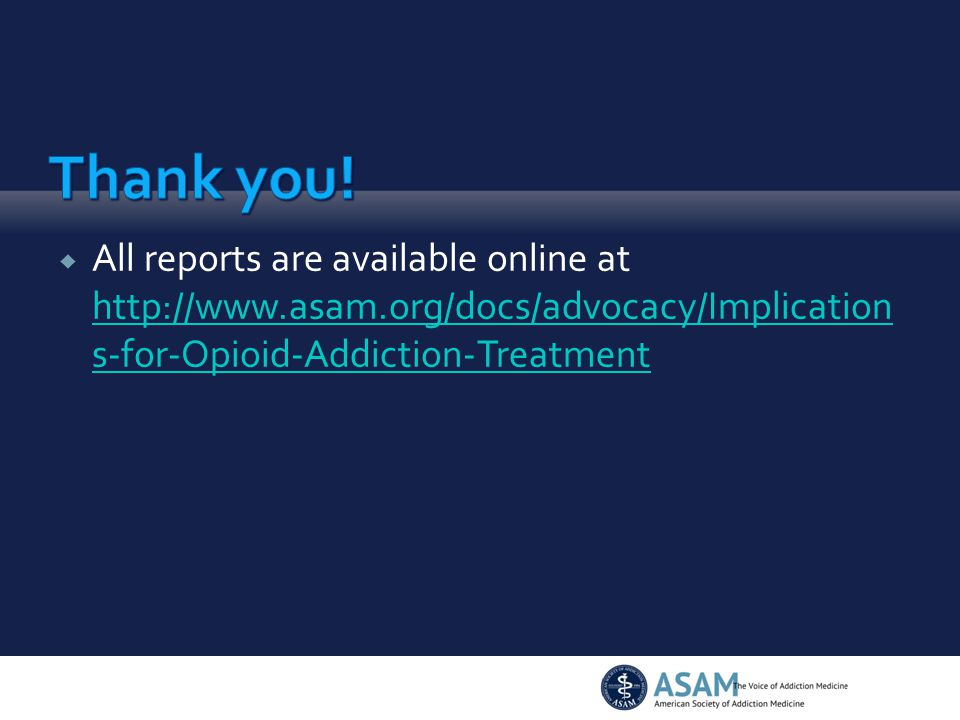  All reports are available online at http://www.asam.org/docs/advocacy/Implication s-for-Opioid-Addiction-Treatment http://www.asam.org/docs/advocacy/Implication s-for-Opioid-Addiction-Treatment