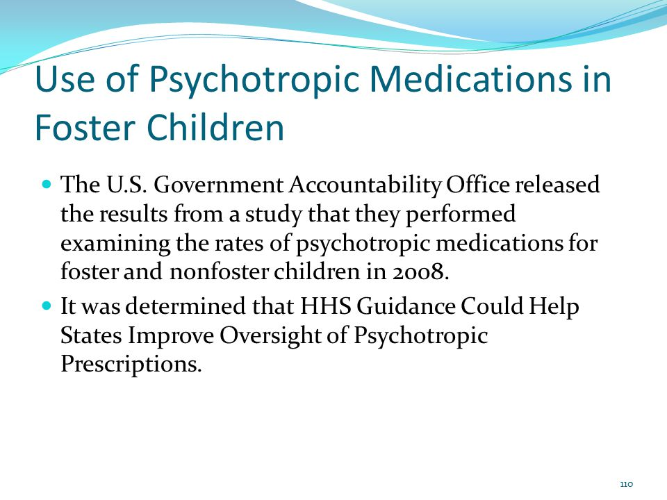 Use of Psychotropic Medications in Foster Children The U.S. Government Accountability Office released the results from a study that they performed exa