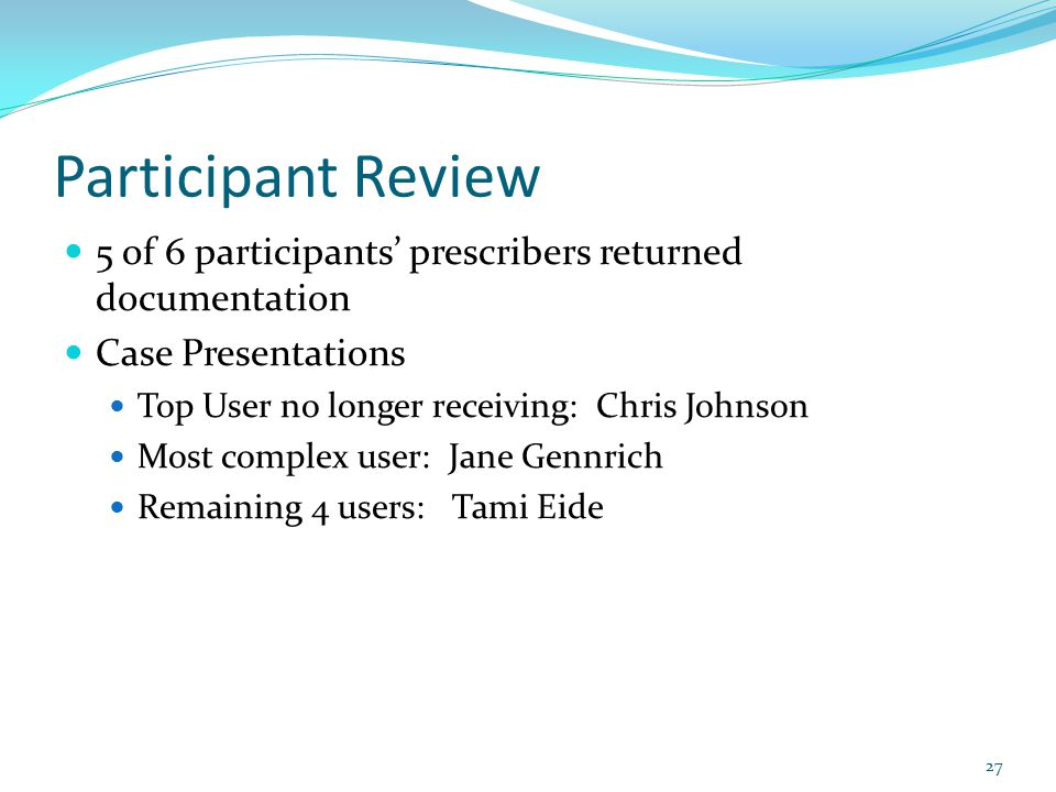 Participant Review 5 of 6 participants' prescribers returned documentation Case Presentations Top User no longer receiving: Chris Johnson Most complex user: Jane Gennrich Remaining 4 users: Tami Eide 27