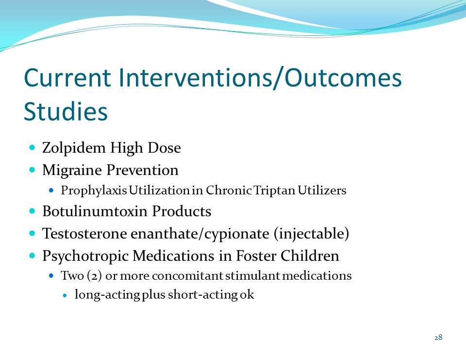 Current Interventions/Outcomes Studies Zolpidem High Dose Migraine Prevention Prophylaxis Utilization in Chronic Triptan Utilizers Botulinumtoxin Products Testosterone enanthate/cypionate (injectable) Psychotropic Medications in Foster Children Two (2) or more concomitant stimulant medications long-acting plus short-acting ok 28
