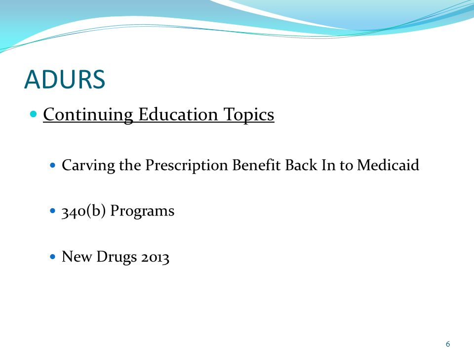 ADURS Continuing Education Topics Carving the Prescription Benefit Back In to Medicaid 340(b) Programs New Drugs 2013 6