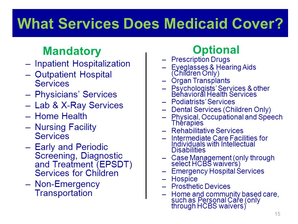 15 What Services Does Medicaid Cover? Mandatory –Inpatient Hospitalization –Outpatient Hospital Services –Physicians' Services –Lab & X-Ray Services –