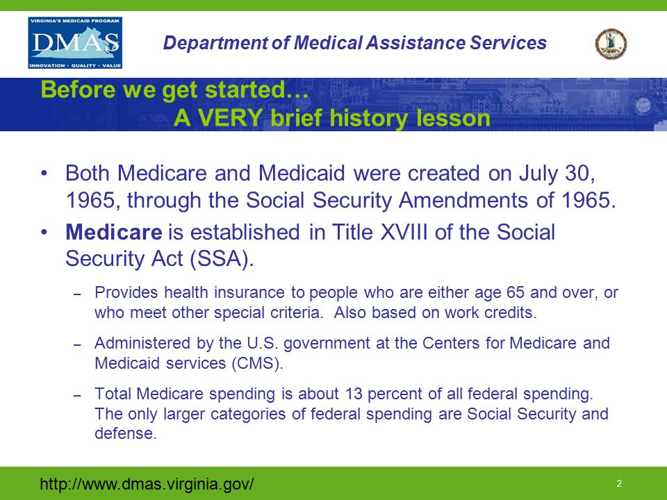 http://www.dmas.virginia.gov/ 2 Department of Medical Assistance Services Before we get started… A VERY brief history lesson Both Medicare and Medicaid were created on July 30, 1965, through the Social Security Amendments of 1965.