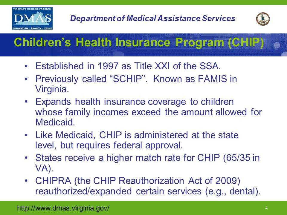 http://www.dmas.virginia.gov/ 4 Department of Medical Assistance Services Children's Health Insurance Program (CHIP) Established in 1997 as Title XXI of the SSA.