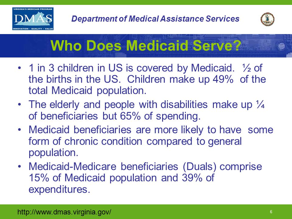 http://www.dmas.virginia.gov/ 6 Department of Medical Assistance Services Who Does Medicaid Serve? 1 in 3 children in US is covered by Medicaid. ½ of