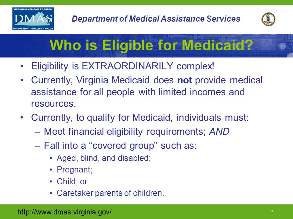 http://www.dmas.virginia.gov/ 7 Department of Medical Assistance Services Who is Eligible for Medicaid? Eligibility is EXTRAORDINARILY complex! Curren