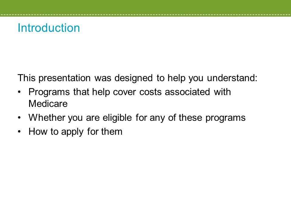 Introduction This presentation was designed to help you understand: Programs that help cover costs associated with Medicare Whether you are eligible for any of these programs How to apply for them