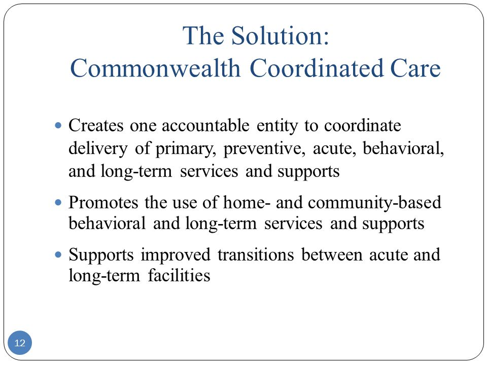 12 Creates one accountable entity to coordinate delivery of primary, preventive, acute, behavioral, and long-term services and supports Promotes the u