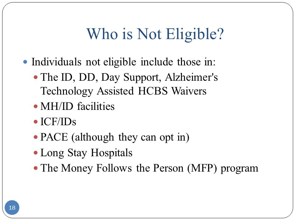Who is Not Eligible? 18 Individuals not eligible include those in: The ID, DD, Day Support, Alzheimer's Technology Assisted HCBS Waivers MH/ID facilit
