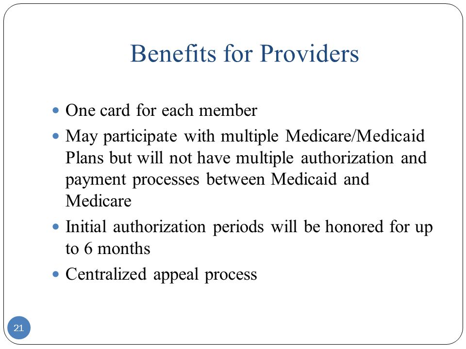 Benefits for Providers 21 One card for each member May participate with multiple Medicare/Medicaid Plans but will not have multiple authorization and payment processes between Medicaid and Medicare Initial authorization periods will be honored for up to 6 months Centralized appeal process