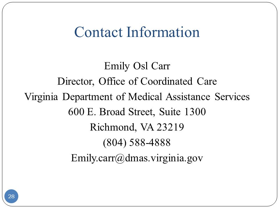 Contact Information 28 Emily Osl Carr Director, Office of Coordinated Care Virginia Department of Medical Assistance Services 600 E. Broad Street, Sui