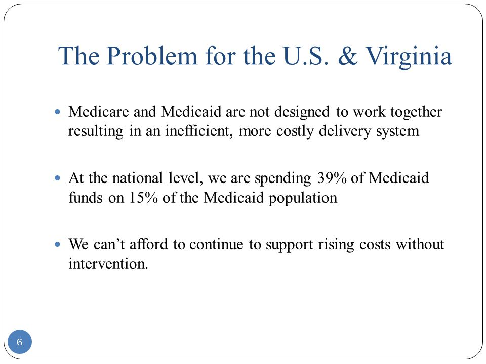The Problem for the U.S. & Virginia 6 Medicare and Medicaid are not designed to work together resulting in an inefficient, more costly delivery system