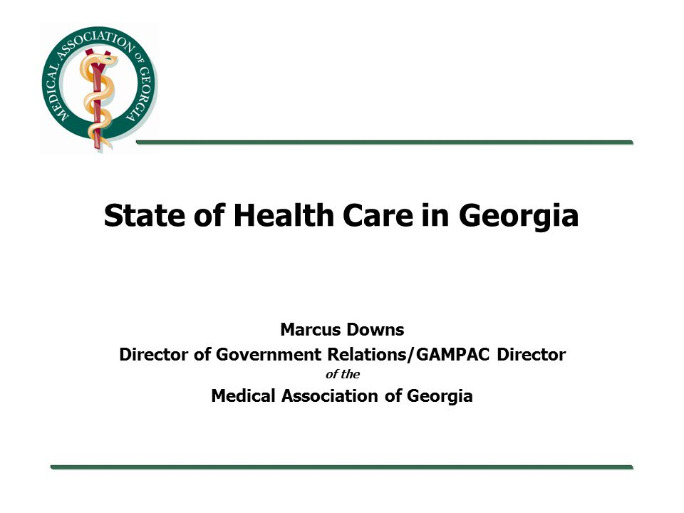 State of Health Care in Georgia Marcus Downs Director of Government Relations/GAMPAC Director of the Medical Association of Georgia