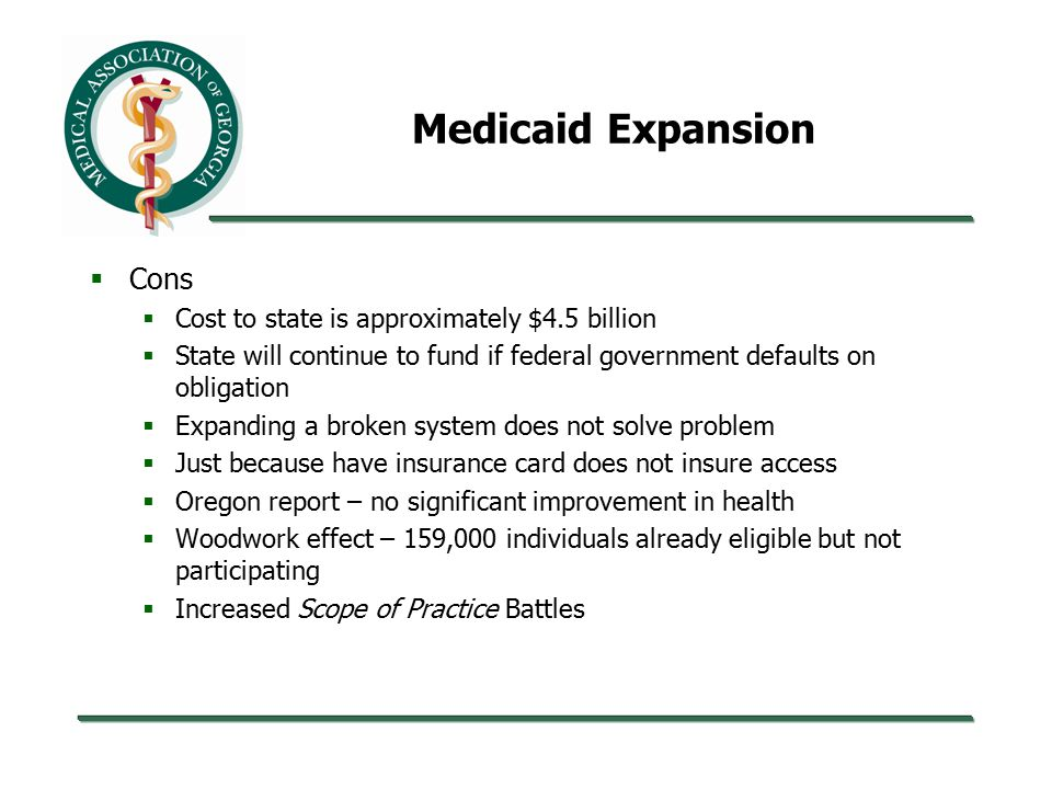Medicaid Expansion  Cons  Cost to state is approximately $4.5 billion  State will continue to fund if federal government defaults on obligation  Expanding a broken system does not solve problem  Just because have insurance card does not insure access  Oregon report – no significant improvement in health  Woodwork effect – 159,000 individuals already eligible but not participating  Increased Scope of Practice Battles