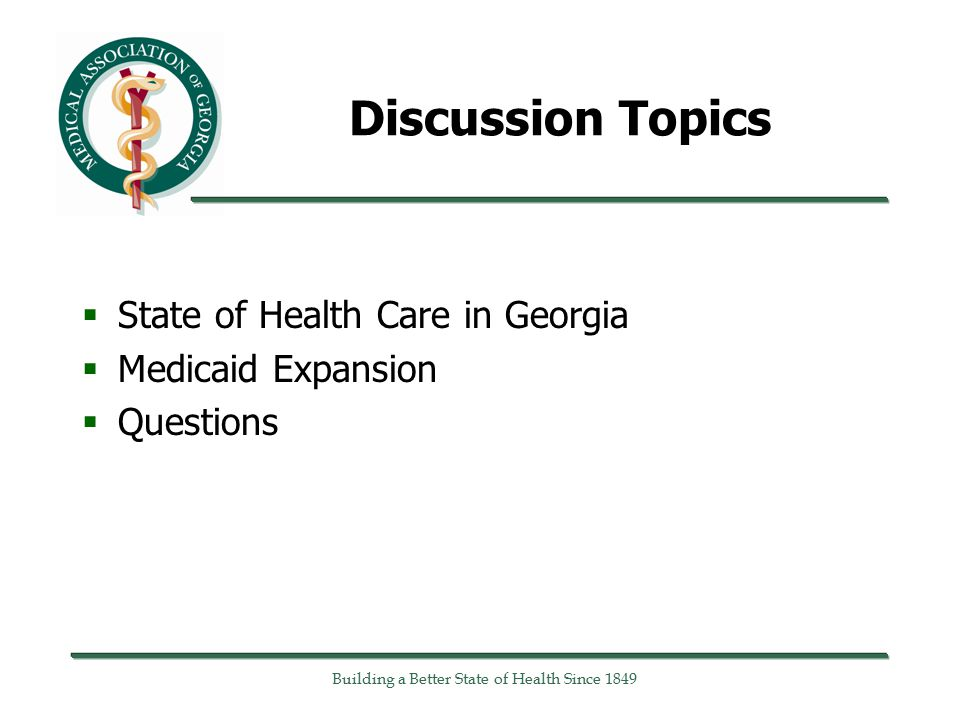 Discussion Topics  State of Health Care in Georgia  Medicaid Expansion  Questions Building a Better State of Health Since 1849