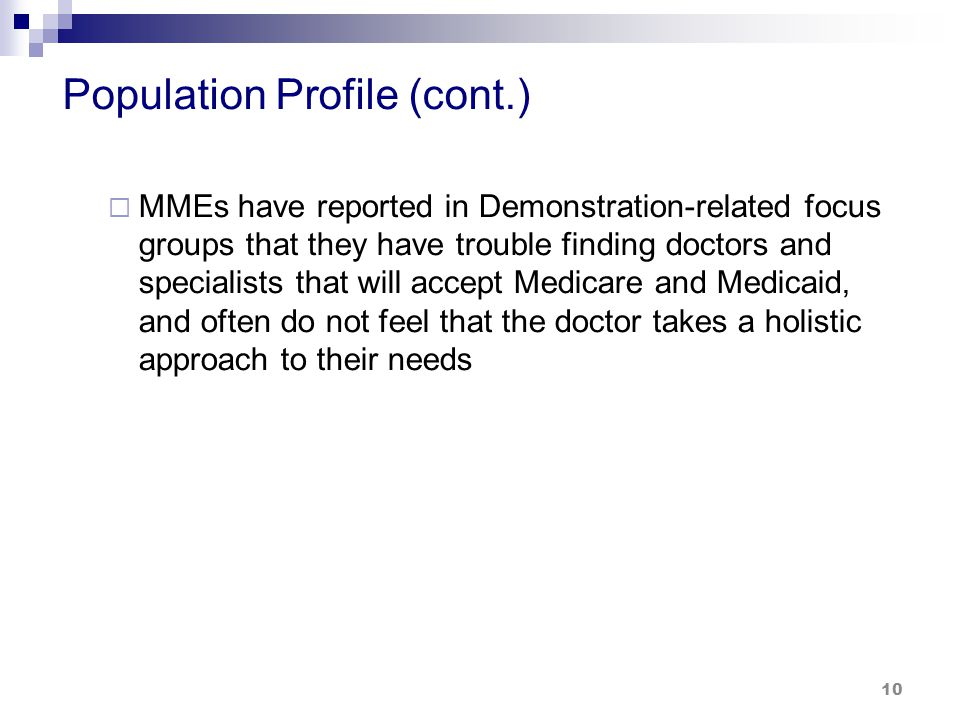 Population Profile (cont.)  MMEs have reported in Demonstration-related focus groups that they have trouble finding doctors and specialists that will accept Medicare and Medicaid, and often do not feel that the doctor takes a holistic approach to their needs 10