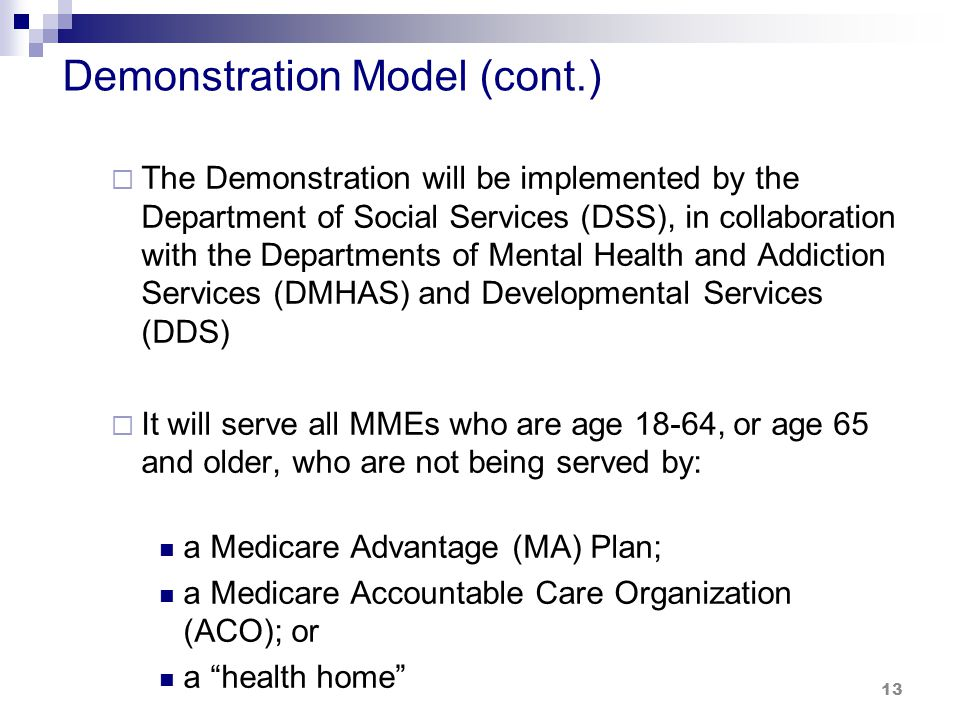 Demonstration Model (cont.)  The Demonstration will be implemented by the Department of Social Services (DSS), in collaboration with the Departments of Mental Health and Addiction Services (DMHAS) and Developmental Services (DDS)  It will serve all MMEs who are age 18-64, or age 65 and older, who are not being served by: a Medicare Advantage (MA) Plan; a Medicare Accountable Care Organization (ACO); or a health home 13