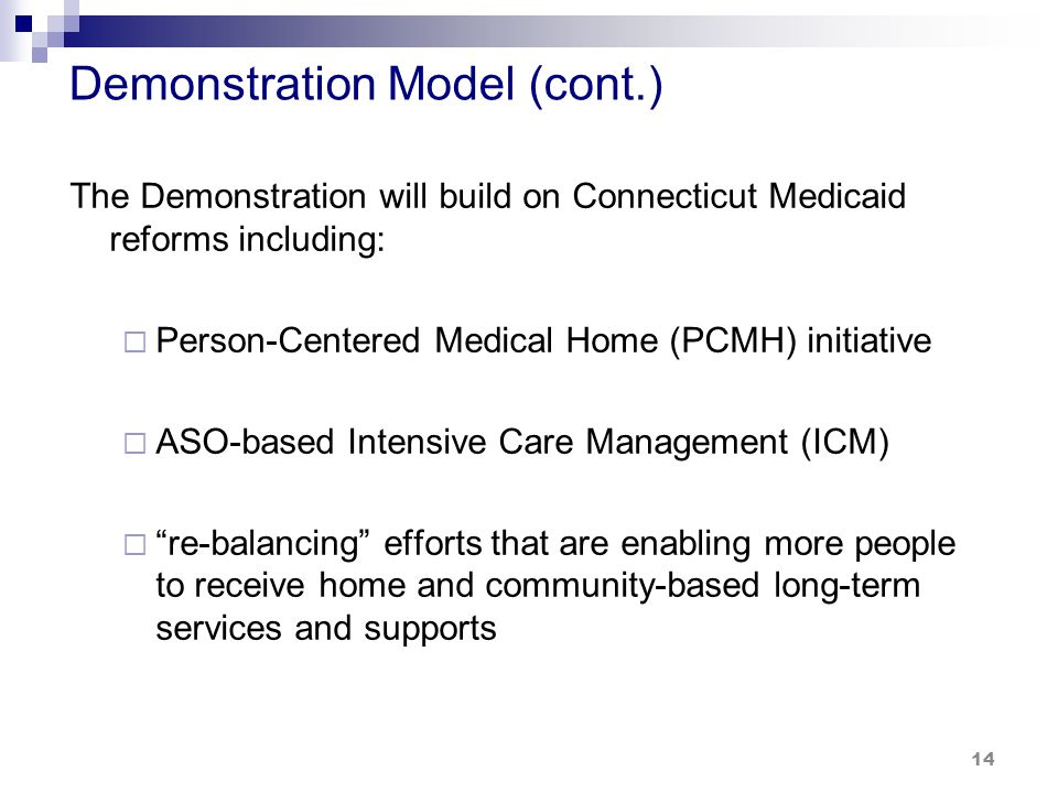 Demonstration Model (cont.) The Demonstration will build on Connecticut Medicaid reforms including:  Person-Centered Medical Home (PCMH) initiative  ASO-based Intensive Care Management (ICM)  re-balancing efforts that are enabling more people to receive home and community-based long-term services and supports 14