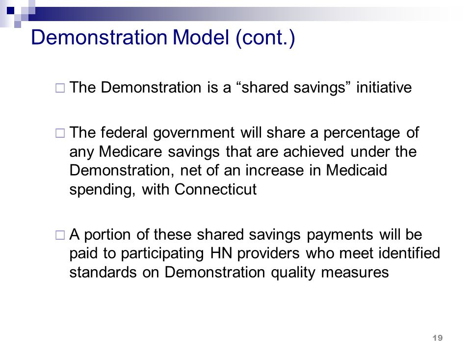 Demonstration Model (cont.)  The Demonstration is a shared savings initiative  The federal government will share a percentage of any Medicare savings that are achieved under the Demonstration, net of an increase in Medicaid spending, with Connecticut  A portion of these shared savings payments will be paid to participating HN providers who meet identified standards on Demonstration quality measures 19