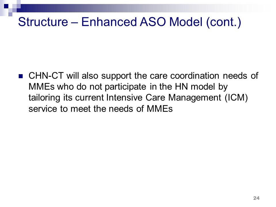 Structure – Enhanced ASO Model (cont.) CHN-CT will also support the care coordination needs of MMEs who do not participate in the HN model by tailoring its current Intensive Care Management (ICM) service to meet the needs of MMEs 24