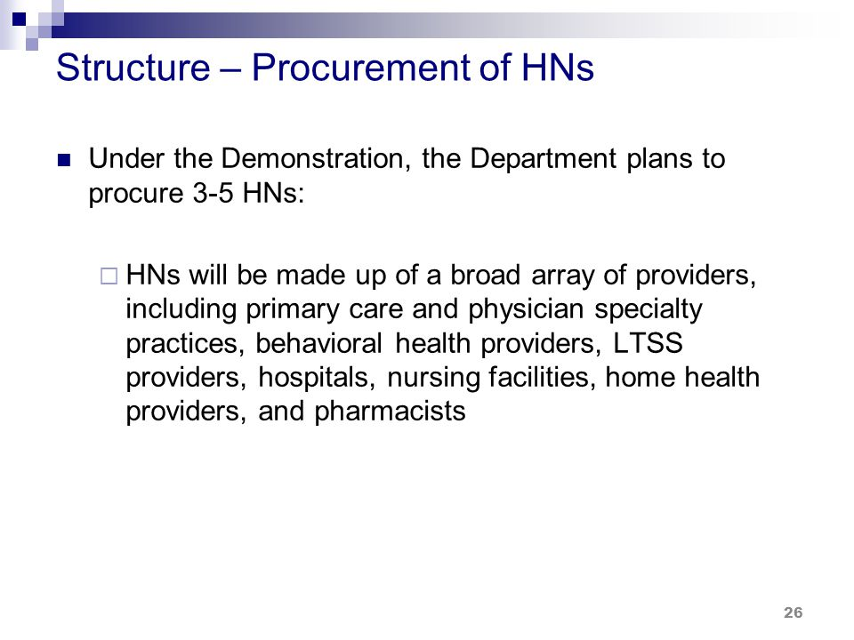 Structure – Procurement of HNs Under the Demonstration, the Department plans to procure 3-5 HNs:  HNs will be made up of a broad array of providers, including primary care and physician specialty practices, behavioral health providers, LTSS providers, hospitals, nursing facilities, home health providers, and pharmacists 26