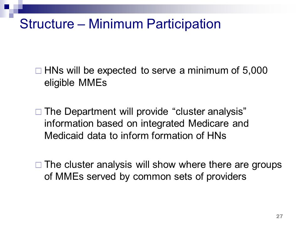 Structure – Minimum Participation  HNs will be expected to serve a minimum of 5,000 eligible MMEs  The Department will provide cluster analysis information based on integrated Medicare and Medicaid data to inform formation of HNs  The cluster analysis will show where there are groups of MMEs served by common sets of providers 27