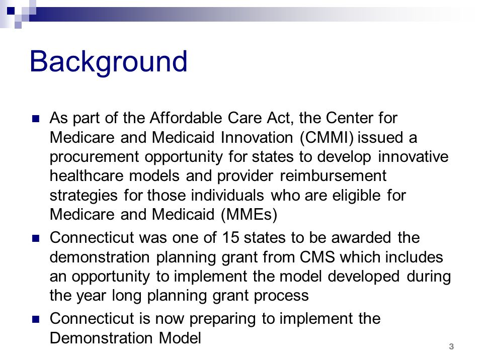 Background As part of the Affordable Care Act, the Center for Medicare and Medicaid Innovation (CMMI) issued a procurement opportunity for states to develop innovative healthcare models and provider reimbursement strategies for those individuals who are eligible for Medicare and Medicaid (MMEs) Connecticut was one of 15 states to be awarded the demonstration planning grant from CMS which includes an opportunity to implement the model developed during the year long planning grant process Connecticut is now preparing to implement the Demonstration Model 3