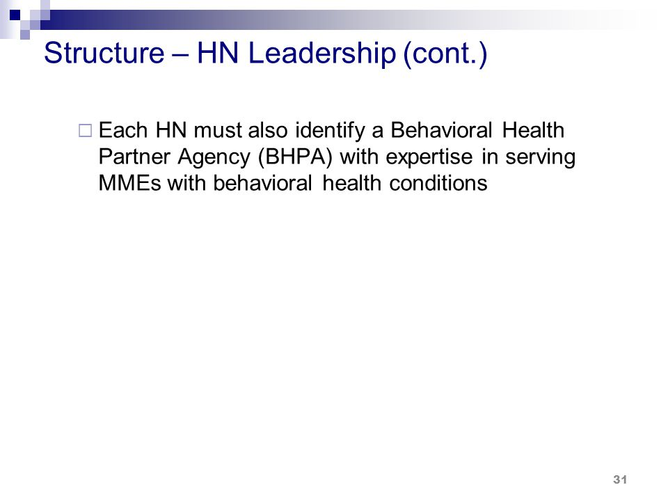 Structure – HN Leadership (cont.)  Each HN must also identify a Behavioral Health Partner Agency (BHPA) with expertise in serving MMEs with behavioral health conditions 31