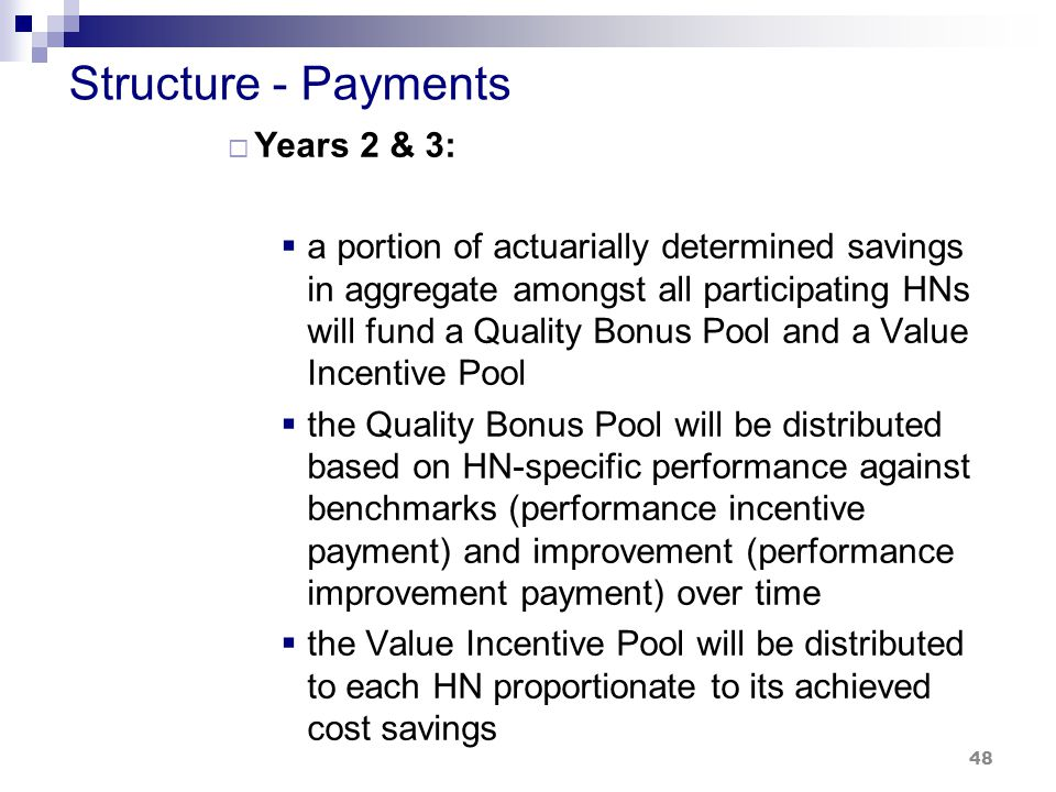 Structure - Payments  Years 2 & 3:  a portion of actuarially determined savings in aggregate amongst all participating HNs will fund a Quality Bonus Pool and a Value Incentive Pool  the Quality Bonus Pool will be distributed based on HN-specific performance against benchmarks (performance incentive payment) and improvement (performance improvement payment) over time  the Value Incentive Pool will be distributed to each HN proportionate to its achieved cost savings 48