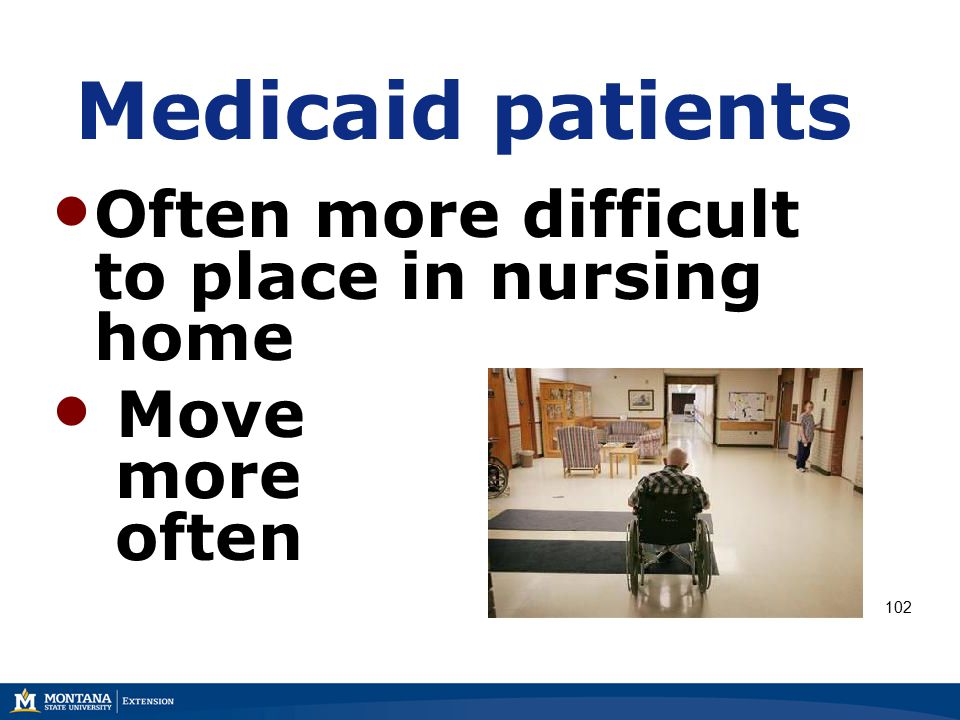 Medicaid patients Often more difficult to place in nursing home Move more often 102