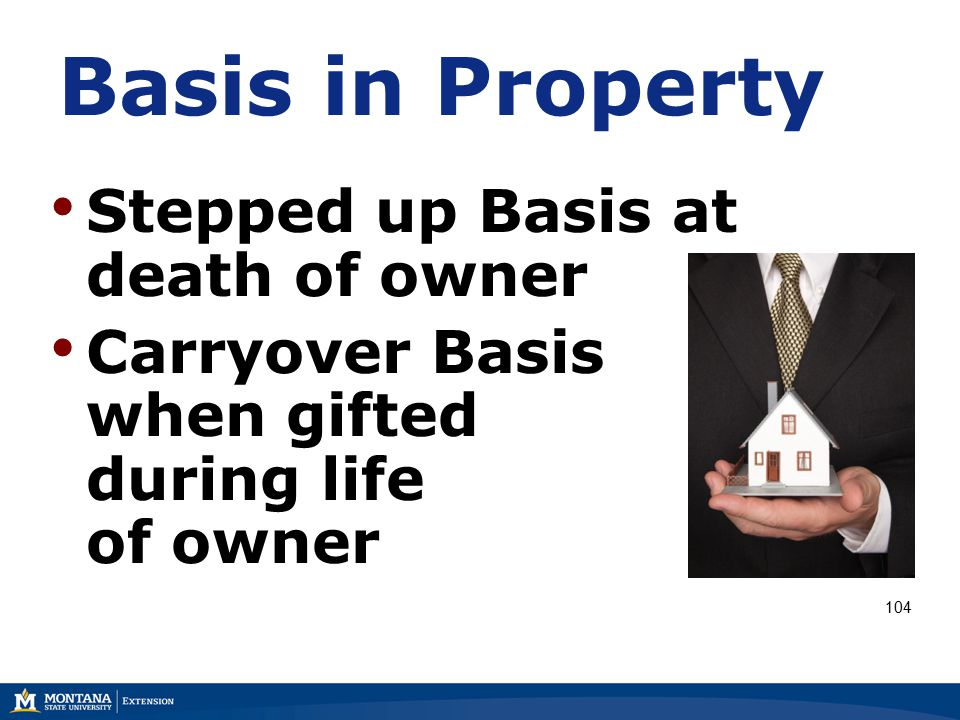 Basis in Property Stepped up Basis at death of owner Carryover Basis when gifted during life of owner 104