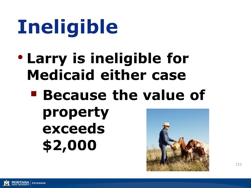 Ineligible Larry is ineligible for Medicaid either case  Because the value of property exceeds $2,000 111