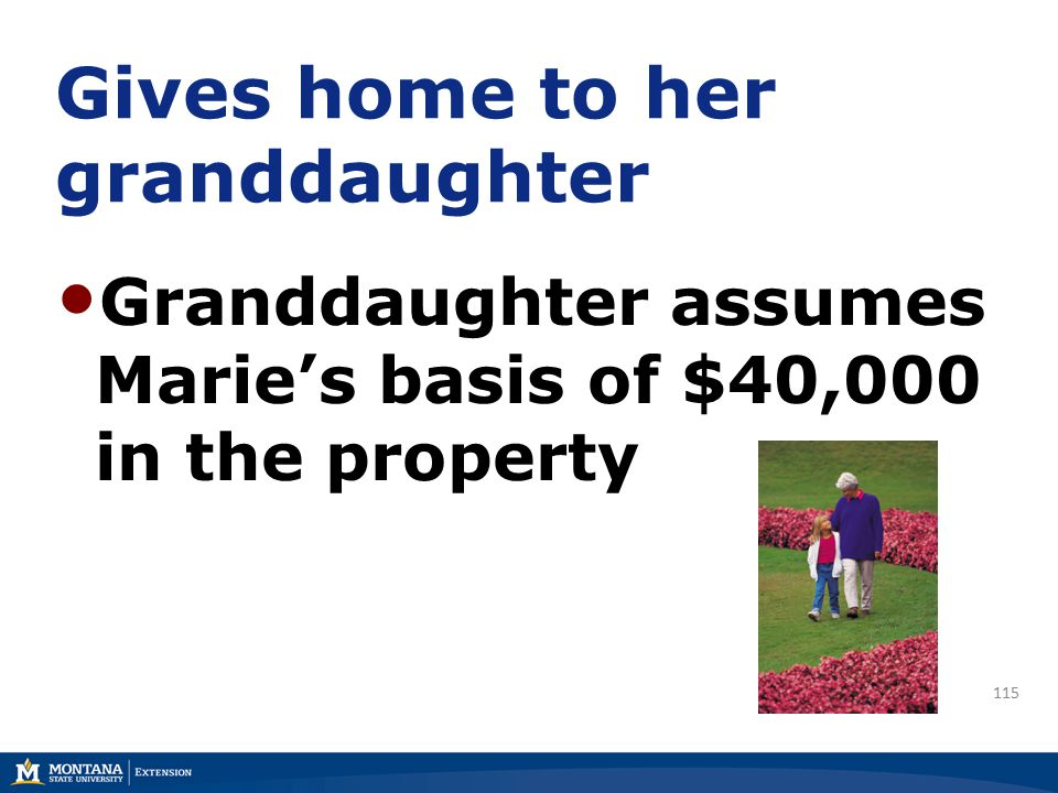 Gives home to her granddaughter Granddaughter assumes Marie's basis of $40,000 in the property 115