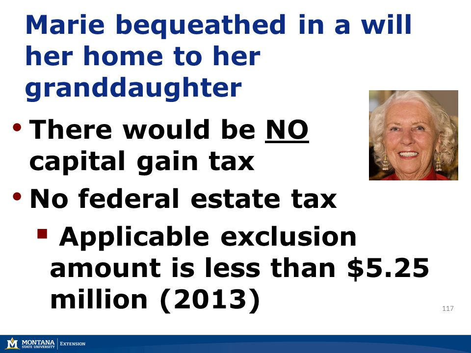 Marie bequeathed in a will her home to her granddaughter There would be NO capital gain tax No federal estate tax  Applicable exclusion amount is less than $5.25 million (2013) 117