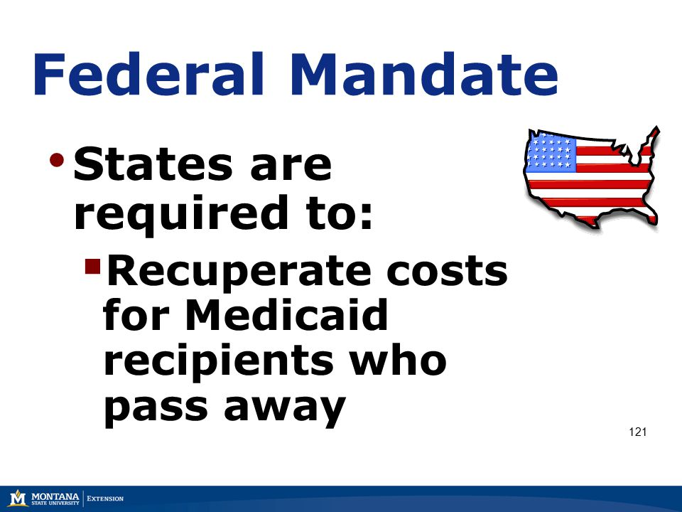 Federal Mandate States are required to:  Recuperate costs for Medicaid recipients who pass away 121