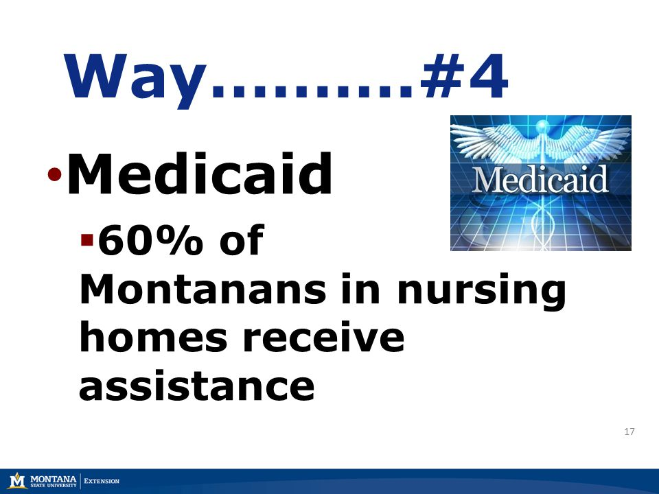 Way……….#4 Medicaid  60% of Montanans in nursing homes receive assistance 17