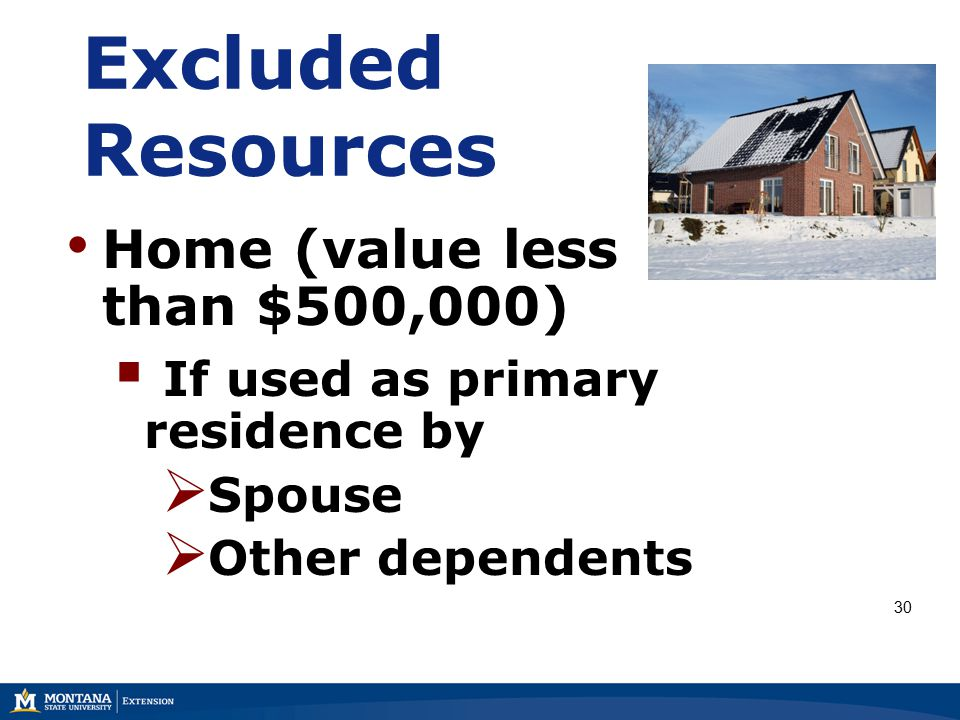 Excluded Resources Home (value less than $500,000)  If used as primary residence by  Spouse  Other dependents 30
