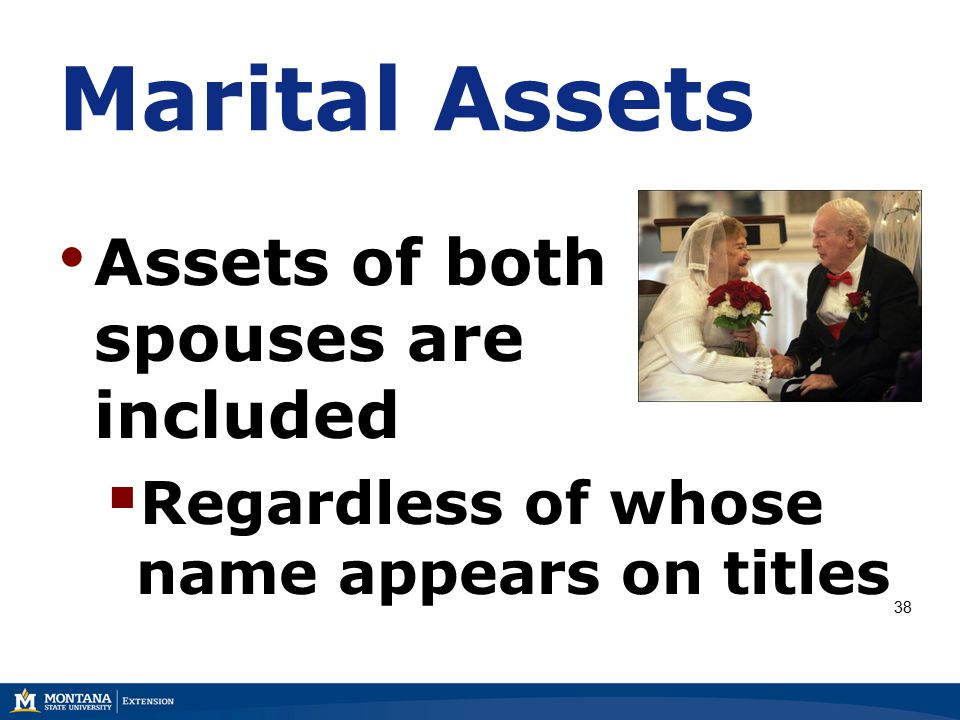 Marital Assets Assets of both spouses are included  Regardless of whose name appears on titles 38