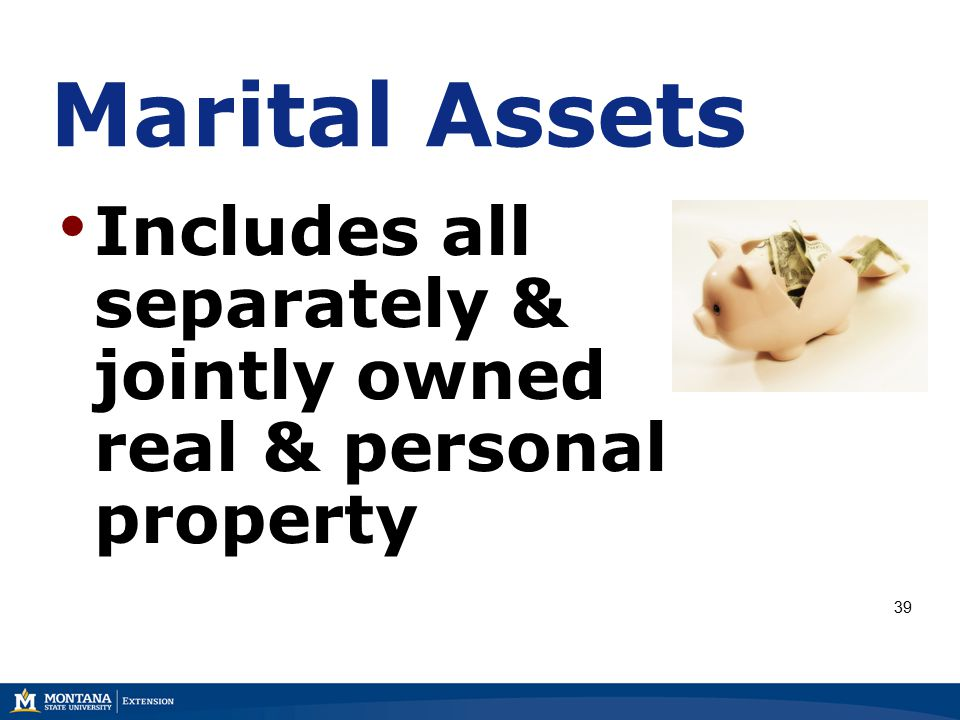 Marital Assets Includes all separately & jointly owned real & personal property 39
