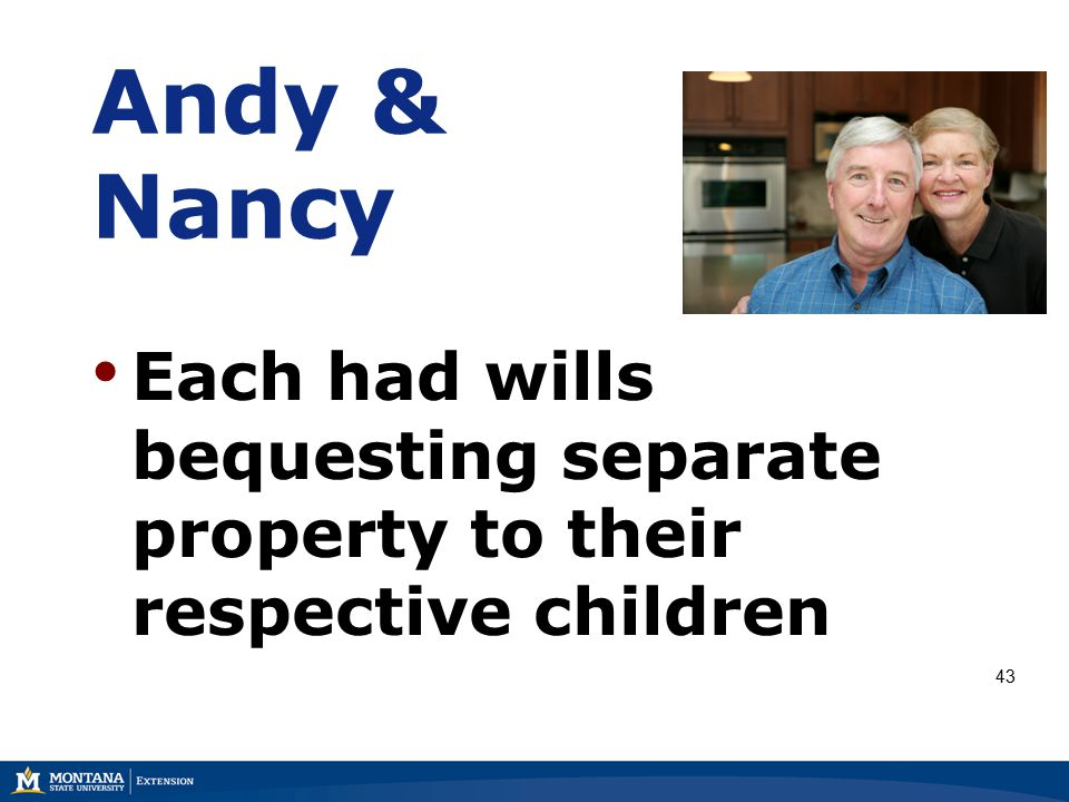 Andy & Nancy Each had wills bequesting separate property to their respective children 43