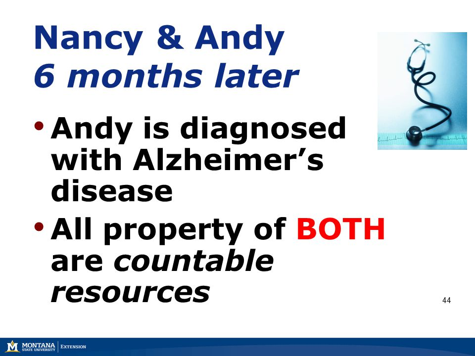 Nancy & Andy 6 months later Andy is diagnosed with Alzheimer's disease All property of BOTH are countable resources 44
