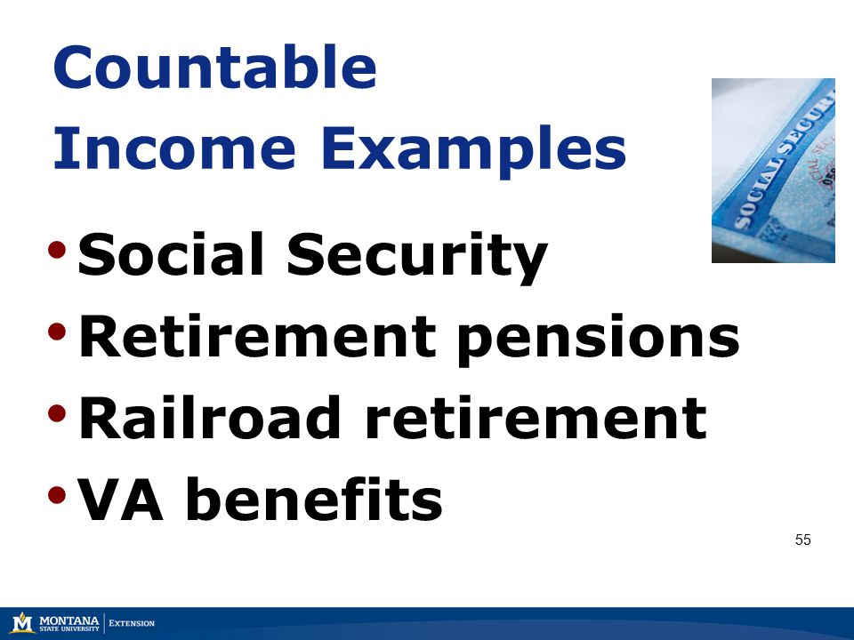 Countable Income Examples Social Security Retirement pensions Railroad retirement VA benefits 55