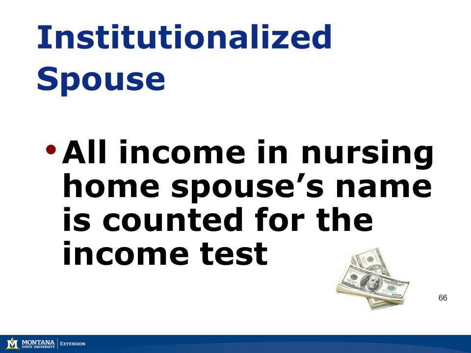 Institutionalized Spouse All income in nursing home spouse's name is counted for the income test 66