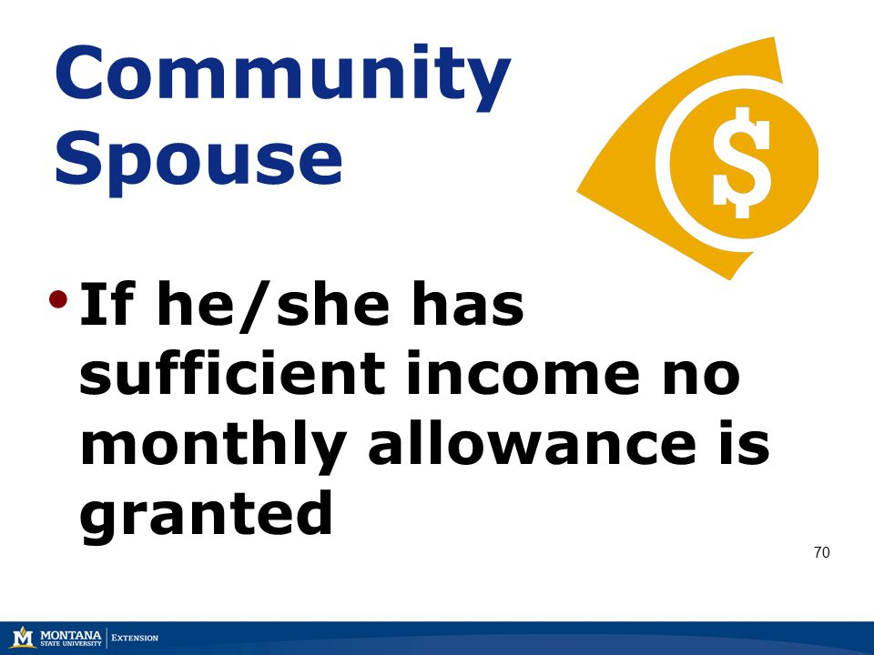 Community Spouse If he/she has sufficient income no monthly allowance is granted 70