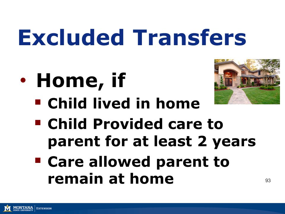 Excluded Transfers Home, if  Child lived in home  Child Provided care to parent for at least 2 years  Care allowed parent to remain at home 93