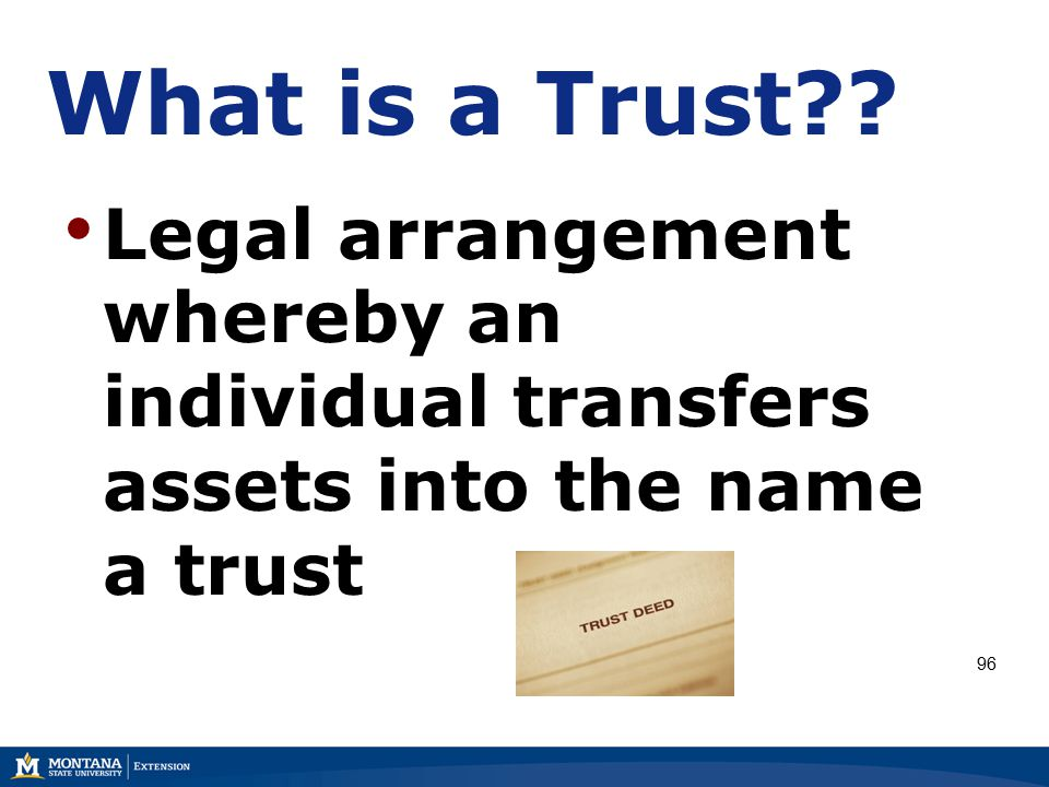 What is a Trust Legal arrangement whereby an individual transfers assets into the name a trust 96