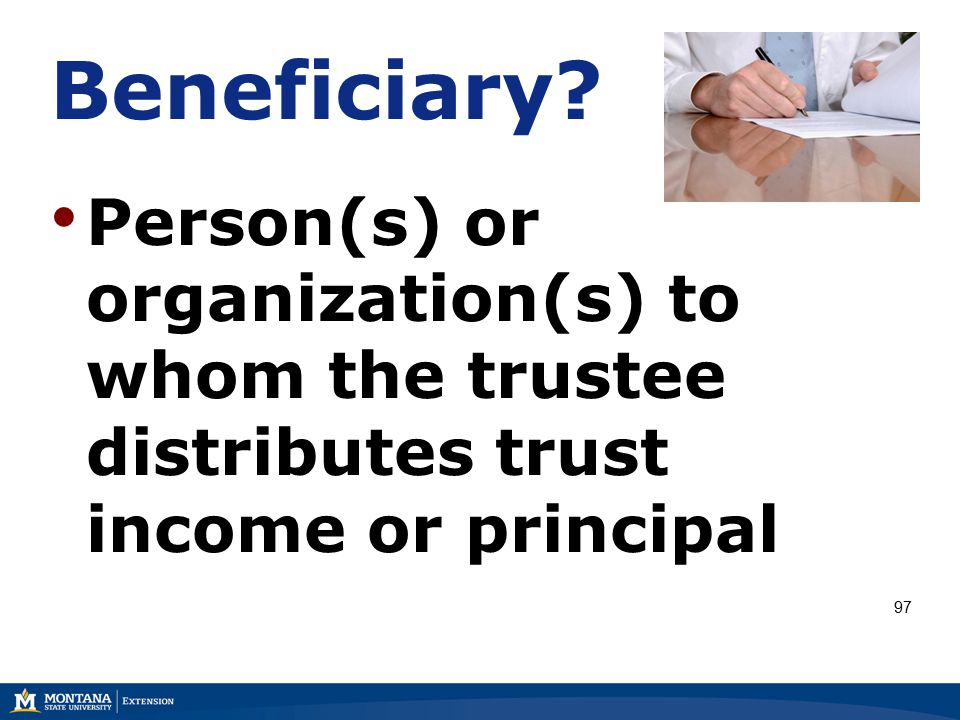 Beneficiary? Person(s) or organization(s) to whom the trustee distributes trust income or principal 97