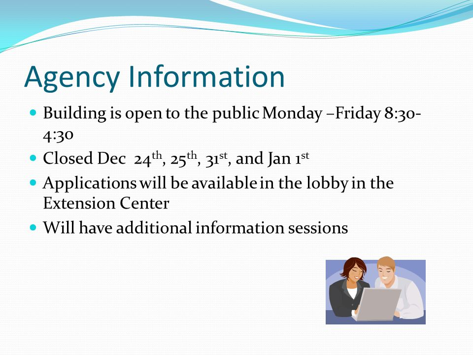 Agency Information Building is open to the public Monday –Friday 8:30- 4:30 Closed Dec 24 th, 25 th, 31 st, and Jan 1 st Applications will be available in the lobby in the Extension Center Will have additional information sessions