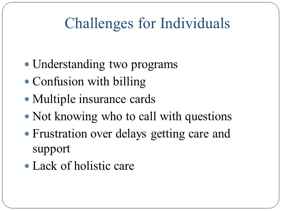 Challenges for Individuals Understanding two programs Confusion with billing Multiple insurance cards Not knowing who to call with questions Frustration over delays getting care and support Lack of holistic care 11